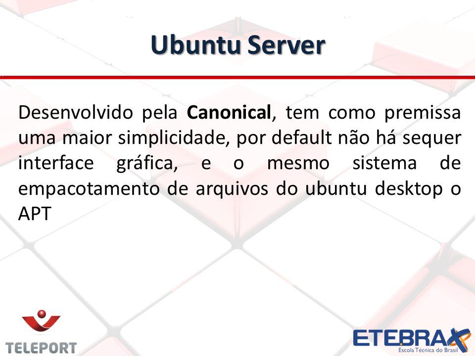 Ubuntu Server Desenvolvido pela Canonical, tem como premissa uma maior simplicidade, por default não há sequer interface gráfica, e o mesmo sistema de empacotamento de arquivos do ubuntu desktop o APT