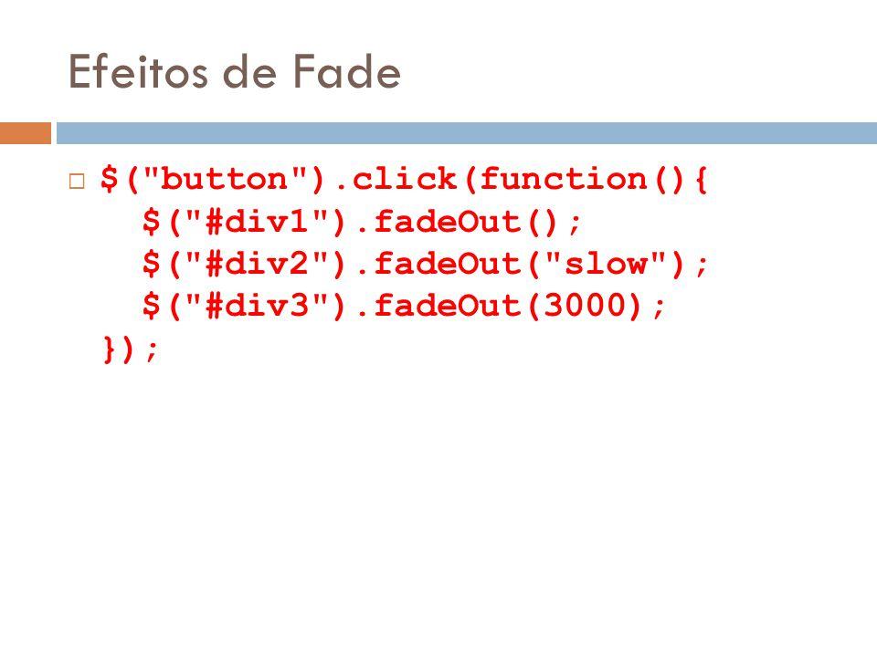 Efeitos de Fade $( button ).click(function(){ $( #div1 ).fadeOut(); $( #div2 ).fadeOut( slow ); $( #div3 ).fadeOut(3000); });