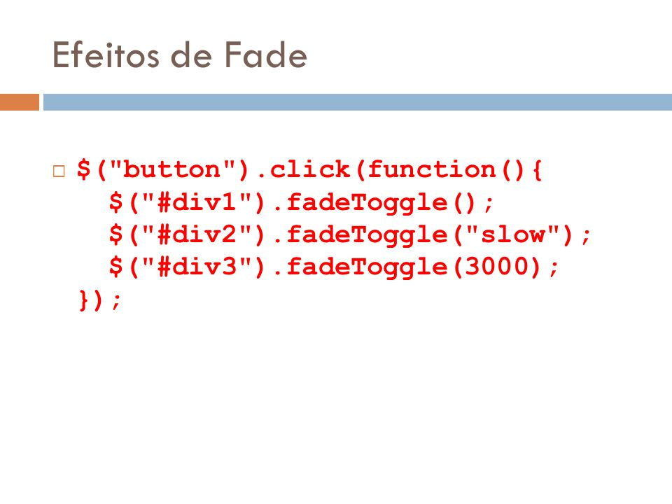 Efeitos de Fade $( button ).click(function(){ $( #div1 ).fadeToggle(); $( #div2 ).fadeToggle( slow ); $( #div3 ).fadeToggle(3000); });