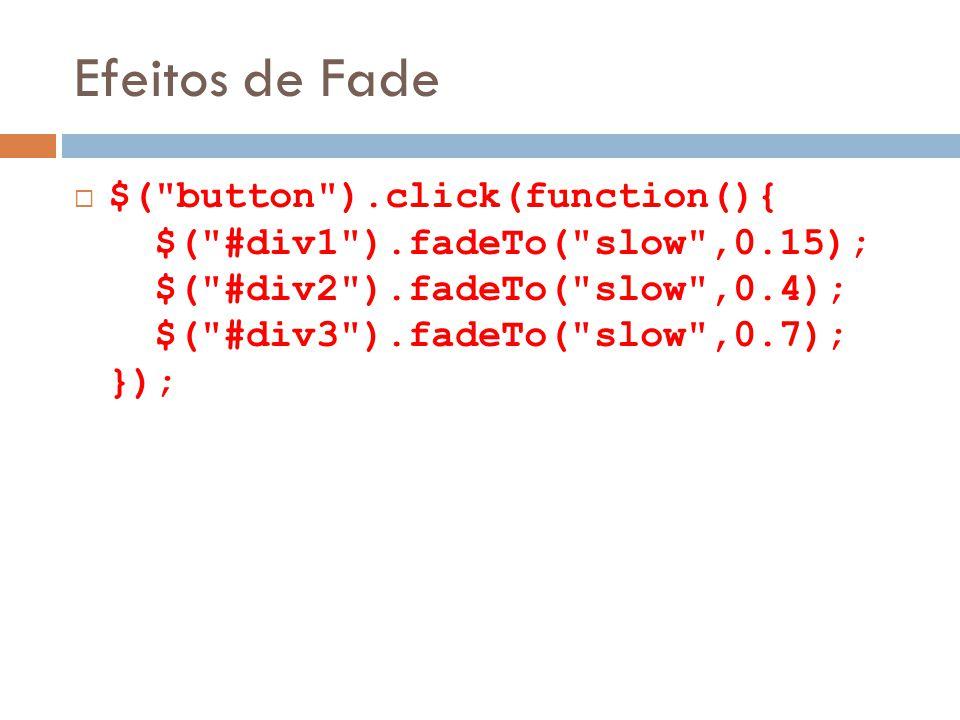 Efeitos de Fade $( button ).click(function(){ $( #div1 ).fadeTo( slow ,0.15); $( #div2 ).fadeTo( slow ,0.4); $( #div3 ).fadeTo( slow ,0.7); });