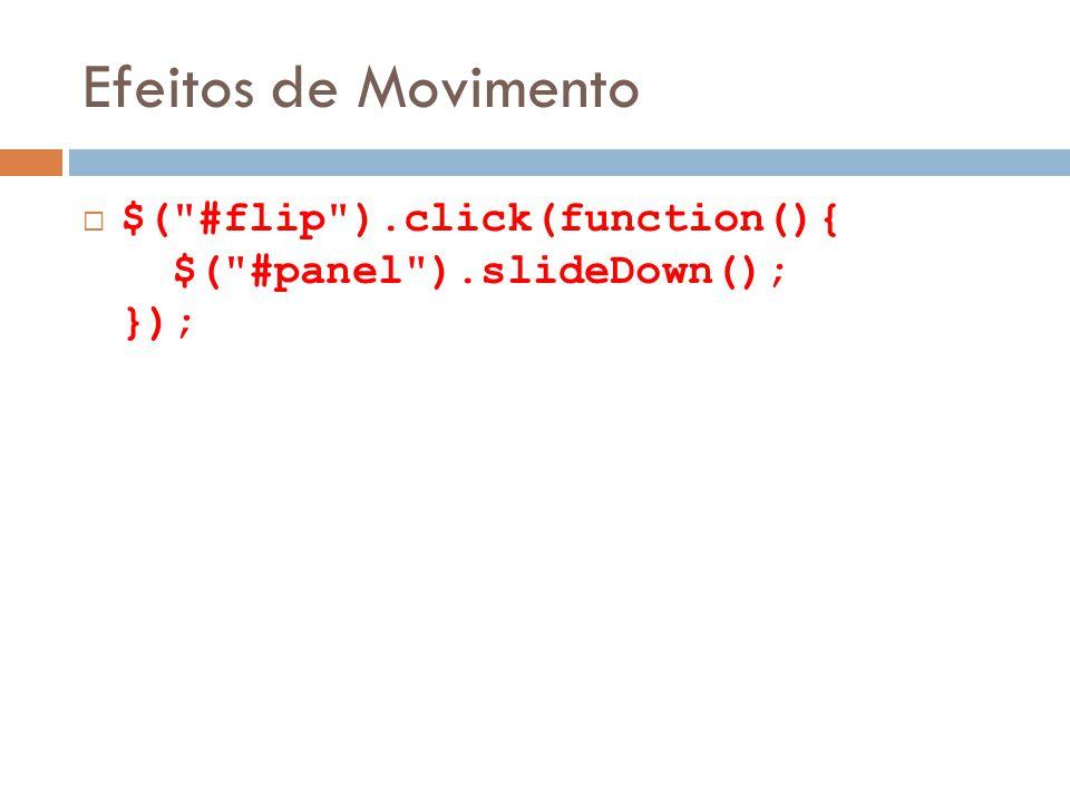 Efeitos de Movimento $( #flip ).click(function(){ $( #panel ).slideDown(); });