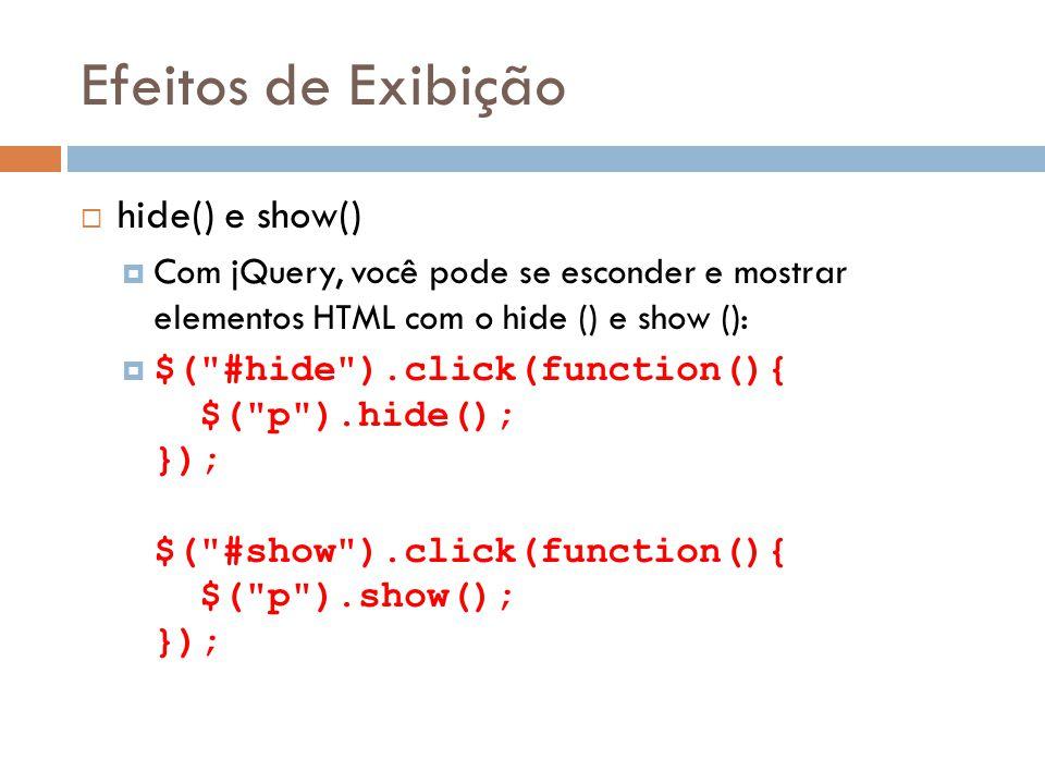 Efeitos de Exibição hide() e show() Com jQuery, você pode se esconder e mostrar elementos HTML com o hide () e show (): $( #hide ).click(function(){ $( p ).hide(); }); $( #show ).click(function(){ $( p ).show(); });