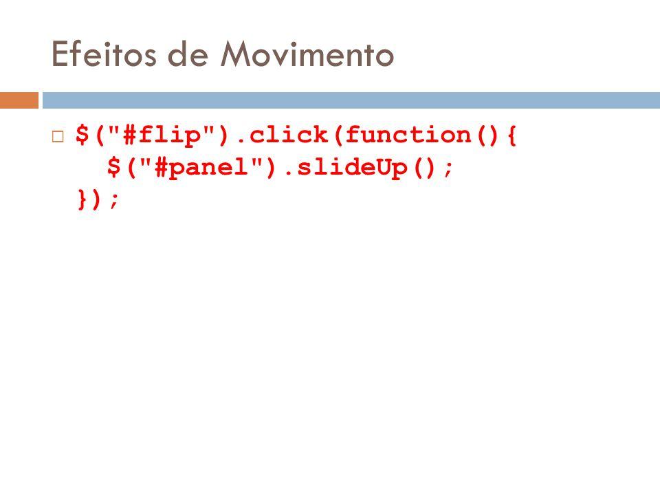 Efeitos de Movimento $( #flip ).click(function(){ $( #panel ).slideUp(); });