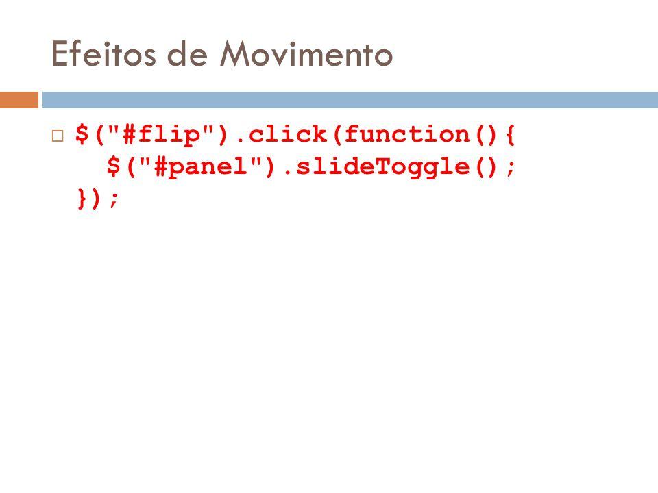 Efeitos de Movimento $( #flip ).click(function(){ $( #panel ).slideToggle(); });