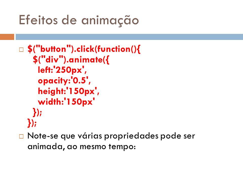Efeitos de animação $( button ).click(function(){ $( div ).animate({ left: 250px , opacity: 0.5 , height: 150px , width: 150px }); }); Note-se que várias propriedades pode ser animada, ao mesmo tempo: