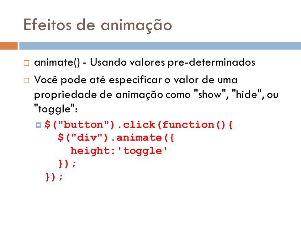 Efeitos de animação animate() - Usando valores pre-determinados Você pode até especificar o valor de uma propriedade de animação como show , hide , ou toggle : $( button ).click(function(){ $( div ).animate({ height: toggle }); });