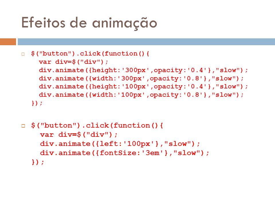 Efeitos de animação $( button ).click(function(){ var div=$( div ); div.animate({height: 300px ,opacity: 0.4 }, slow ); div.animate({width: 300px ,opacity: 0.8 }, slow ); div.animate({height: 100px ,opacity: 0.4 }, slow ); div.animate({width: 100px ,opacity: 0.8 }, slow ); }); $( button ).click(function(){ var div=$( div ); div.animate({left: 100px }, slow ); div.animate({fontSize: 3em }, slow ); });