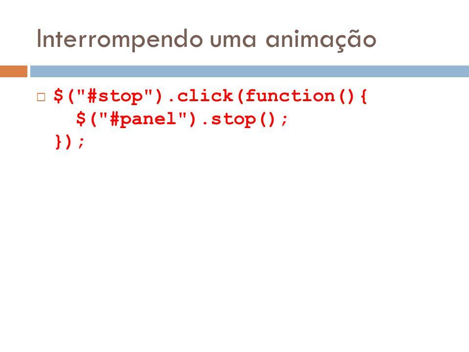 Interrompendo uma animação $( #stop ).click(function(){ $( #panel ).stop(); });