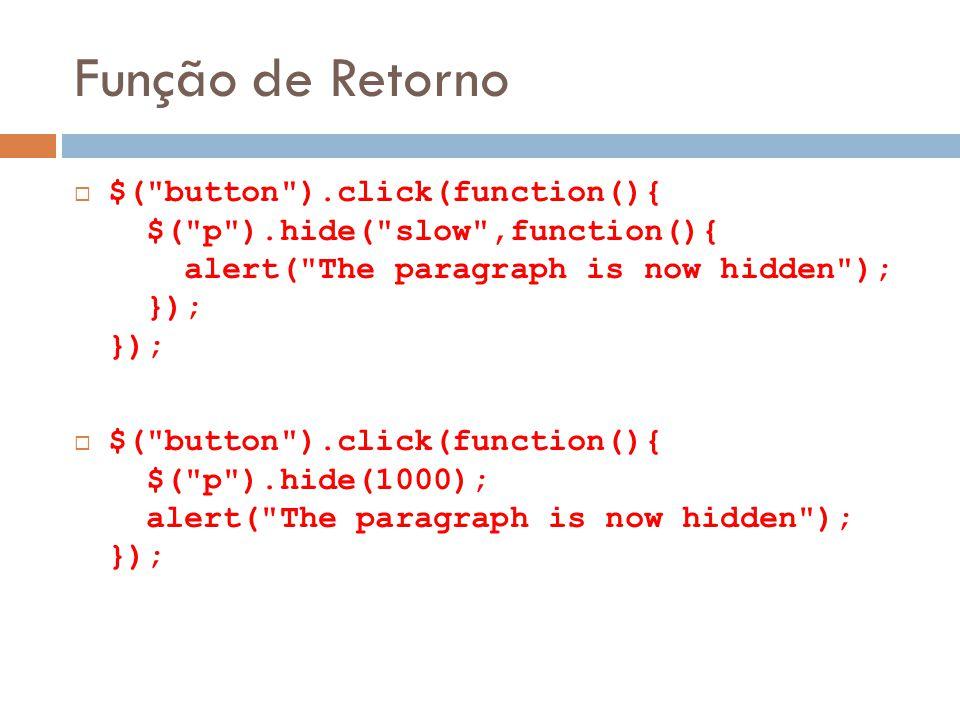 Função de Retorno $( button ).click(function(){ $( p ).hide( slow ,function(){ alert( The paragraph is now hidden ); }); }); $( button ).click(function(){ $( p ).hide(1000); alert( The paragraph is now hidden ); });