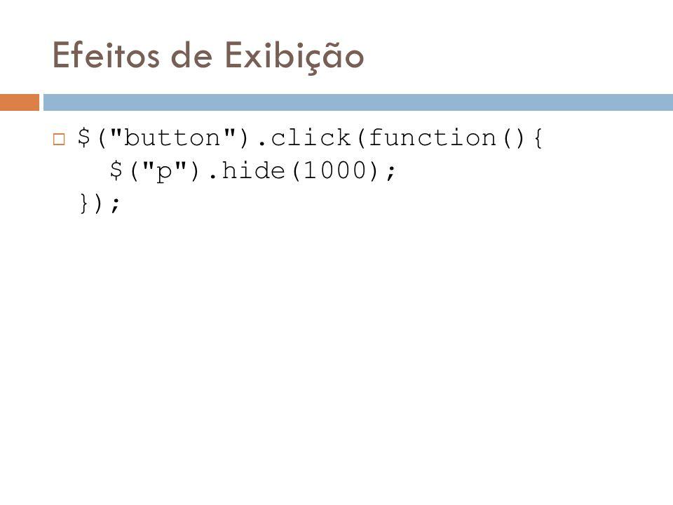 Efeitos de Exibição $( button ).click(function(){ $( p ).hide(1000); });