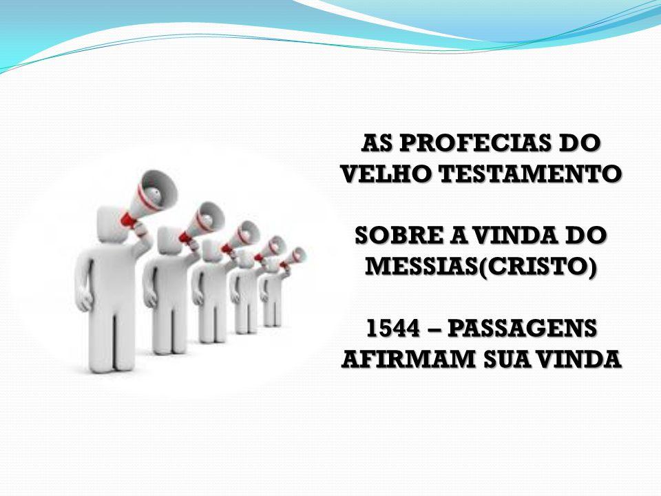 AS PROFECIAS DO VELHO TESTAMENTO SOBRE A VINDA DO MESSIAS(CRISTO) 1544 – PASSAGENS AFIRMAM SUA VINDA