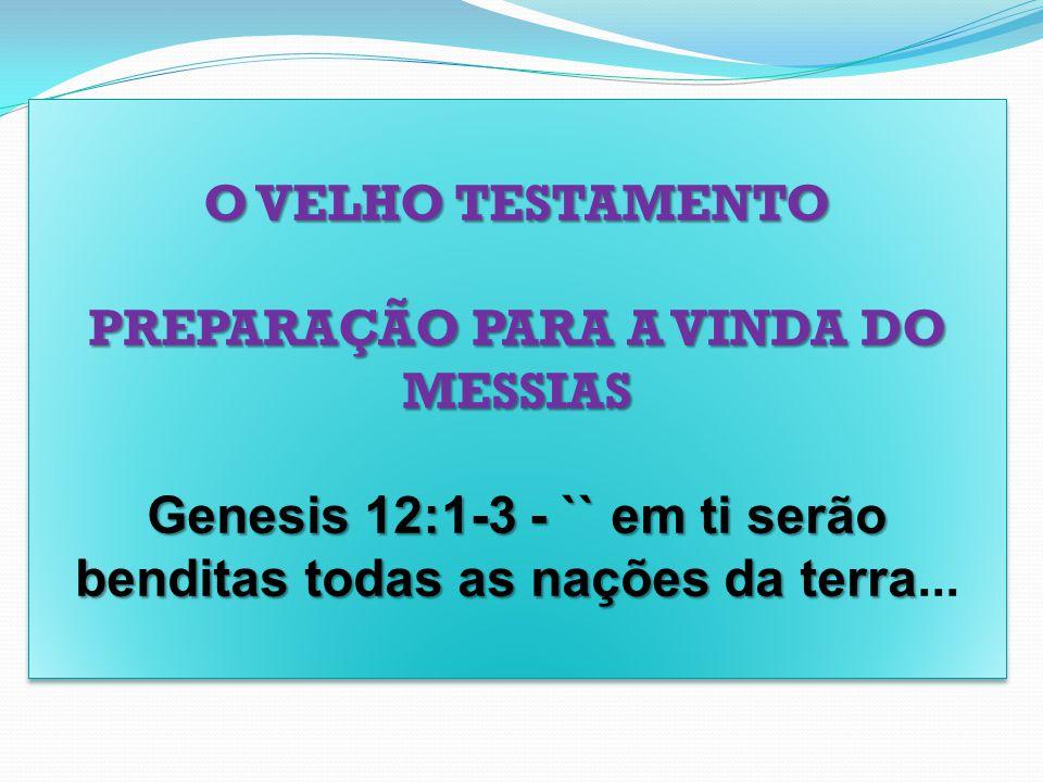 O VELHO TESTAMENTO PREPARAÇÃO PARA A VINDA DO MESSIAS Genesis 12:1-3 - `` em ti serão benditas todas as nações da terra Genesis 12:1-3 - `` em ti serã