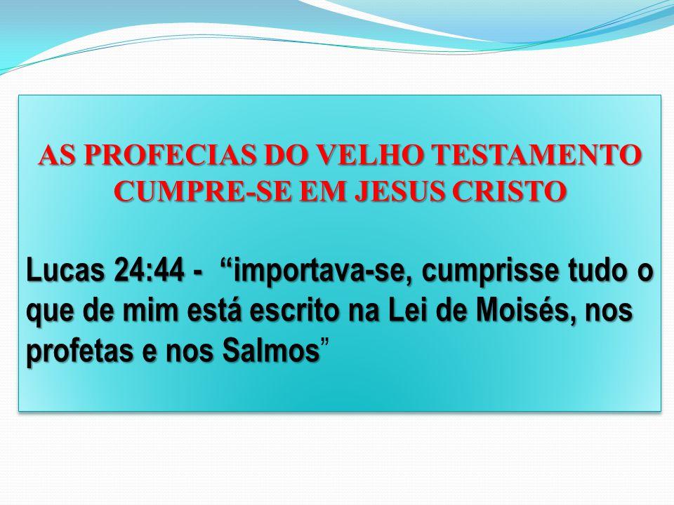 AS PROFECIAS DO VELHO TESTAMENTO CUMPRE-SE EM JESUS CRISTO Lucas 24:44 - importava-se, cumprisse tudo o que de mim está escrito na Lei de Moisés, nos