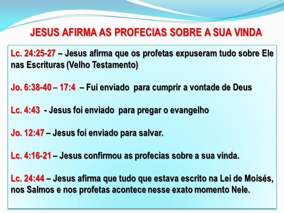 JESUS AFIRMA AS PROFECIAS SOBRE A SUA VINDA Lc. 24:25-27 – Jesus afirma que os profetas expuseram tudo sobre Ele nas Escrituras (Velho Testamento) Jo.