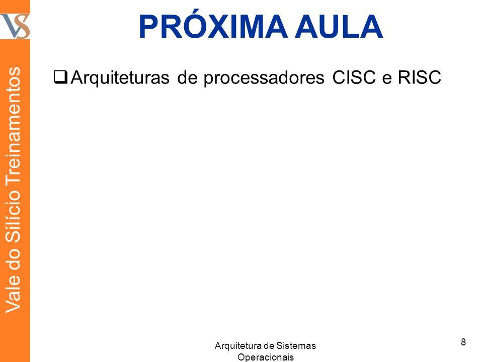 PRÓXIMA AULA Arquiteturas de processadores CISC e RISC 8 Arquitetura de Sistemas Operacionais Vale do Silício Treinamentos