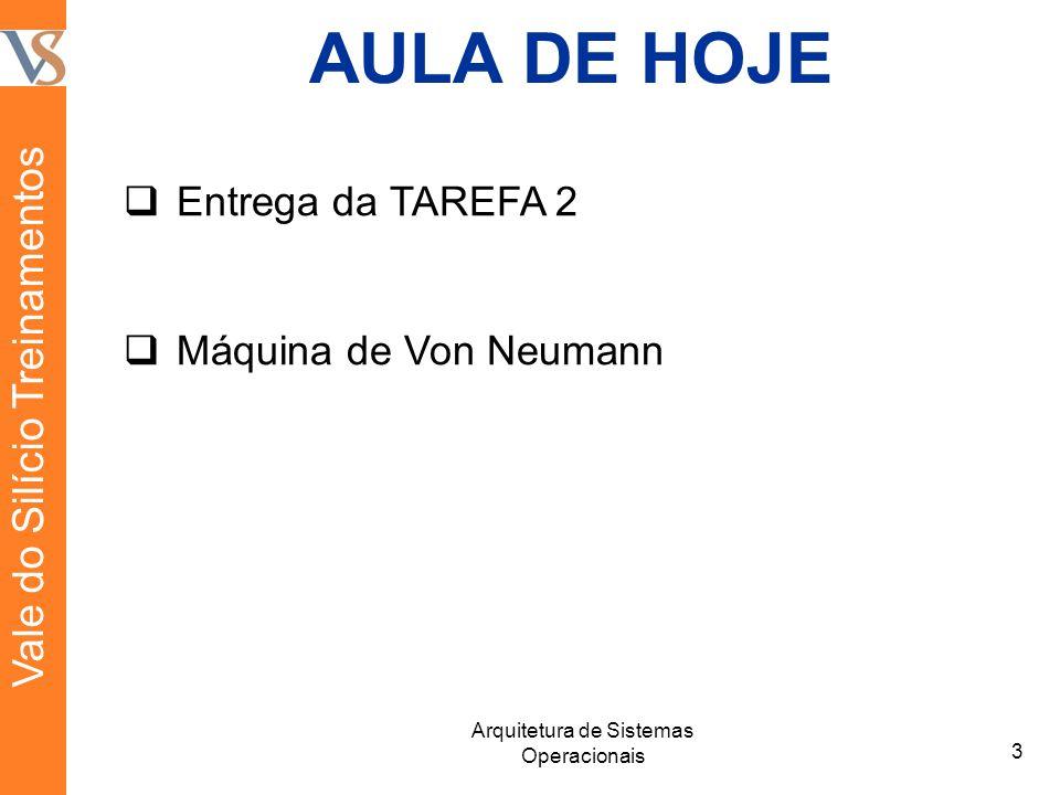 AULA DE HOJE Entrega da TAREFA 2 Máquina de Von Neumann 3 Arquitetura de Sistemas Operacionais Vale do Silício Treinamentos