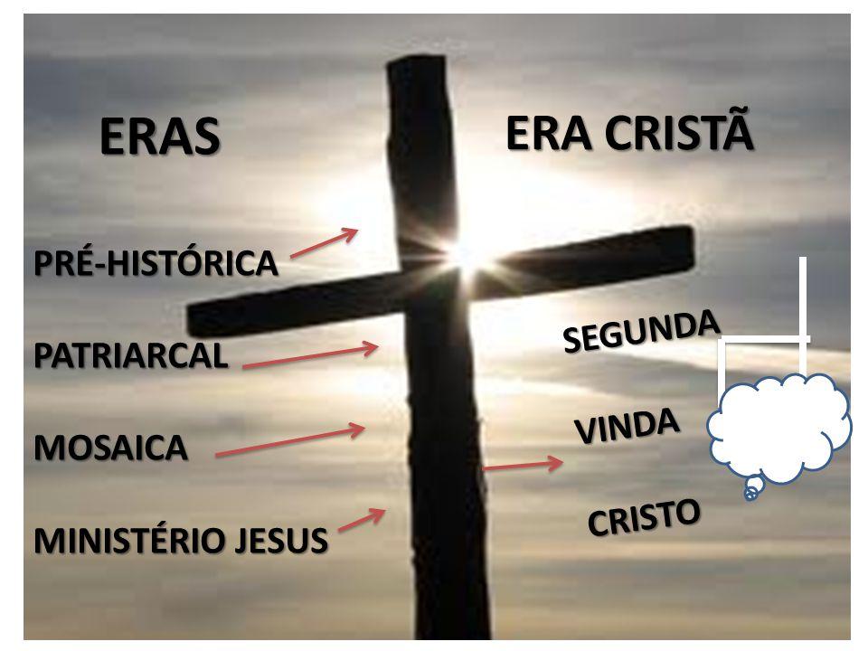 ERAS ERASPRÉ-HISTÓRICAPATRIARCALMOSAICA MINISTÉRIO JESUS ERA CRISTÃ SEGUNDAVINDACRISTO