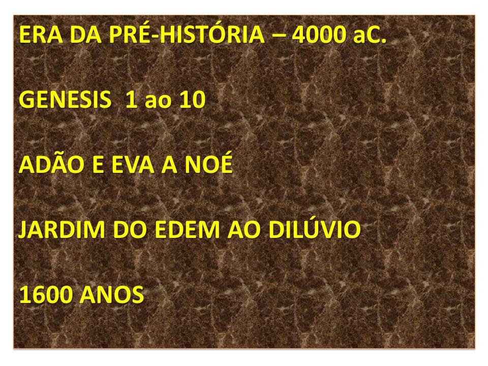 ERA DA PRÉ-HISTÓRIA – 4000 aC. GENESIS 1 ao 10 ADÃO E EVA A NOÉ JARDIM DO EDEM AO DILÚVIO 1600 ANOS ERA DA PRÉ-HISTÓRIA – 4000 aC. GENESIS 1 ao 10 ADÃ