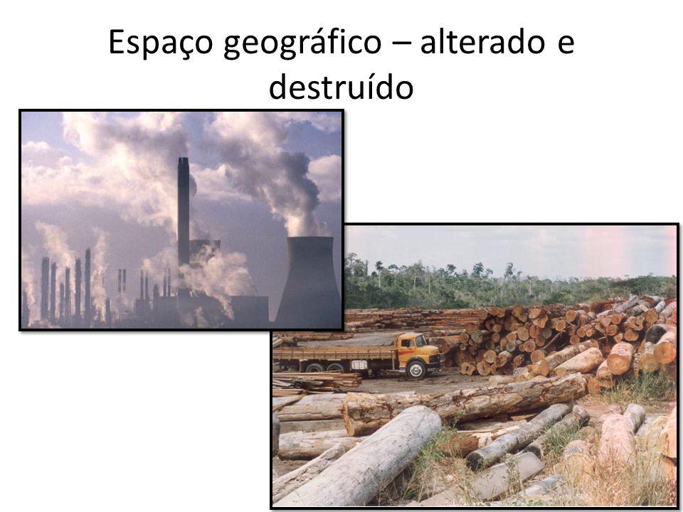 Espaço geográfico – alterado e destruído