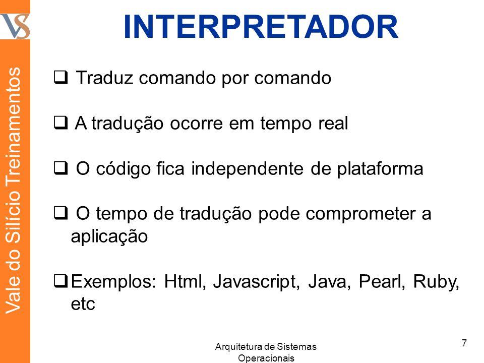 INTERPRETADOR Traduz comando por comando A tradução ocorre em tempo real O código fica independente de plataforma O tempo de tradução pode comprometer a aplicação Exemplos: Html, Javascript, Java, Pearl, Ruby, etc 7 Arquitetura de Sistemas Operacionais Vale do Silício Treinamentos