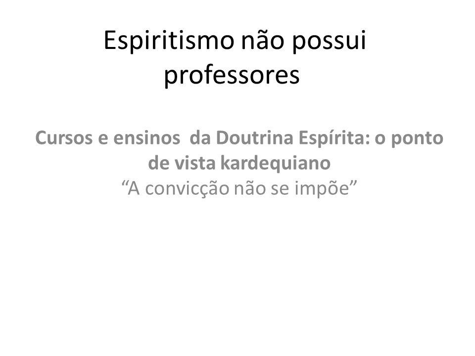 Espiritismo não possui professores Cursos e ensinos da Doutrina Espírita: o ponto de vista kardequiano A convicção não se impõe
