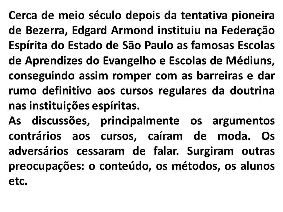 Cerca de meio século depois da tentativa pioneira de Bezerra, Edgard Armond instituiu na Federação Espírita do Estado de São Paulo as famosas Escolas