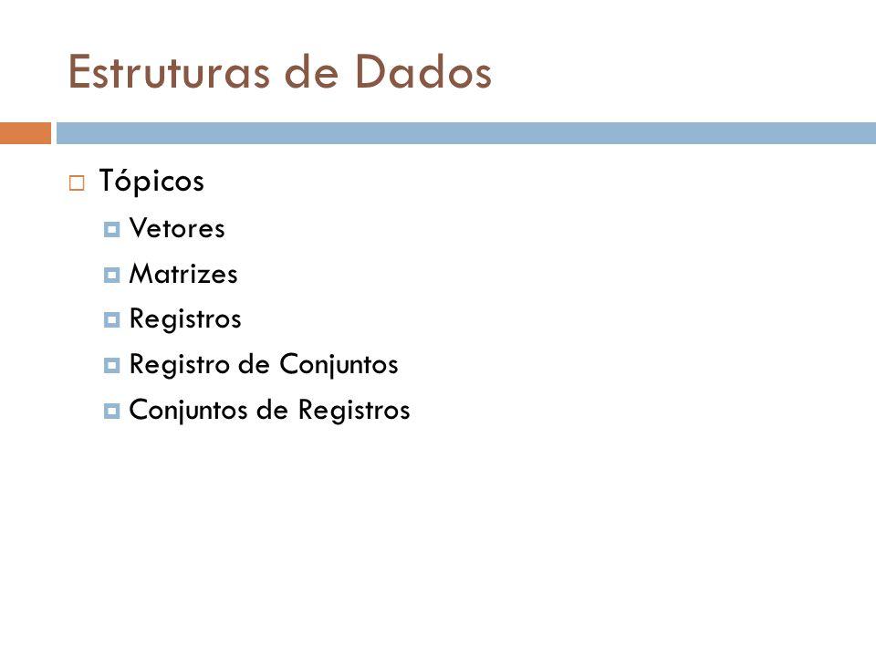 Estruturas de Dados Tópicos Vetores Matrizes Registros Registro de Conjuntos Conjuntos de Registros