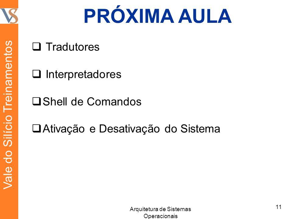 PRÓXIMA AULA Tradutores Interpretadores Shell de Comandos Ativação e Desativação do Sistema 11 Arquitetura de Sistemas Operacionais Vale do Silício Treinamentos