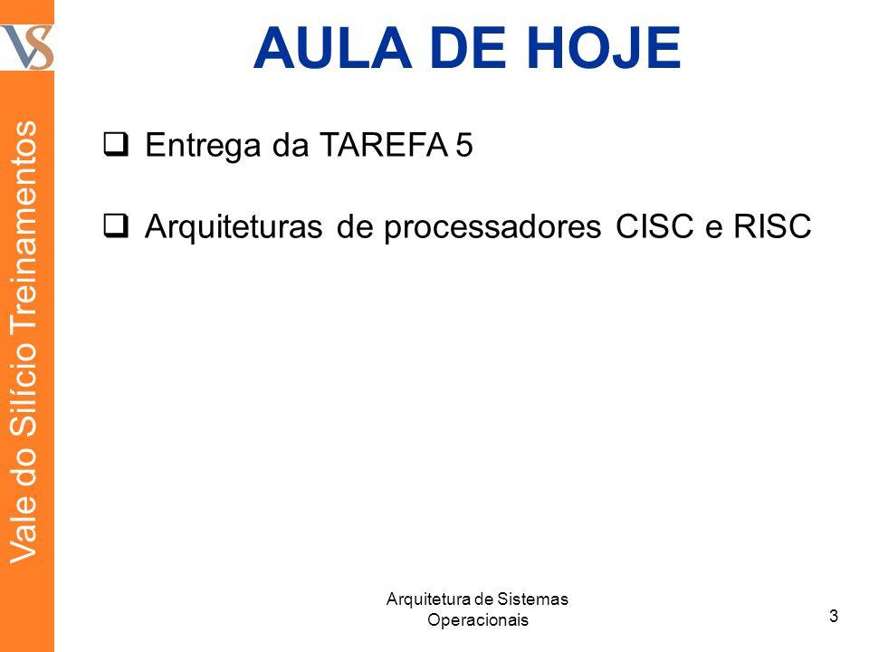 AULA DE HOJE Entrega da TAREFA 5 Arquiteturas de processadores CISC e RISC 3 Arquitetura de Sistemas Operacionais Vale do Silício Treinamentos