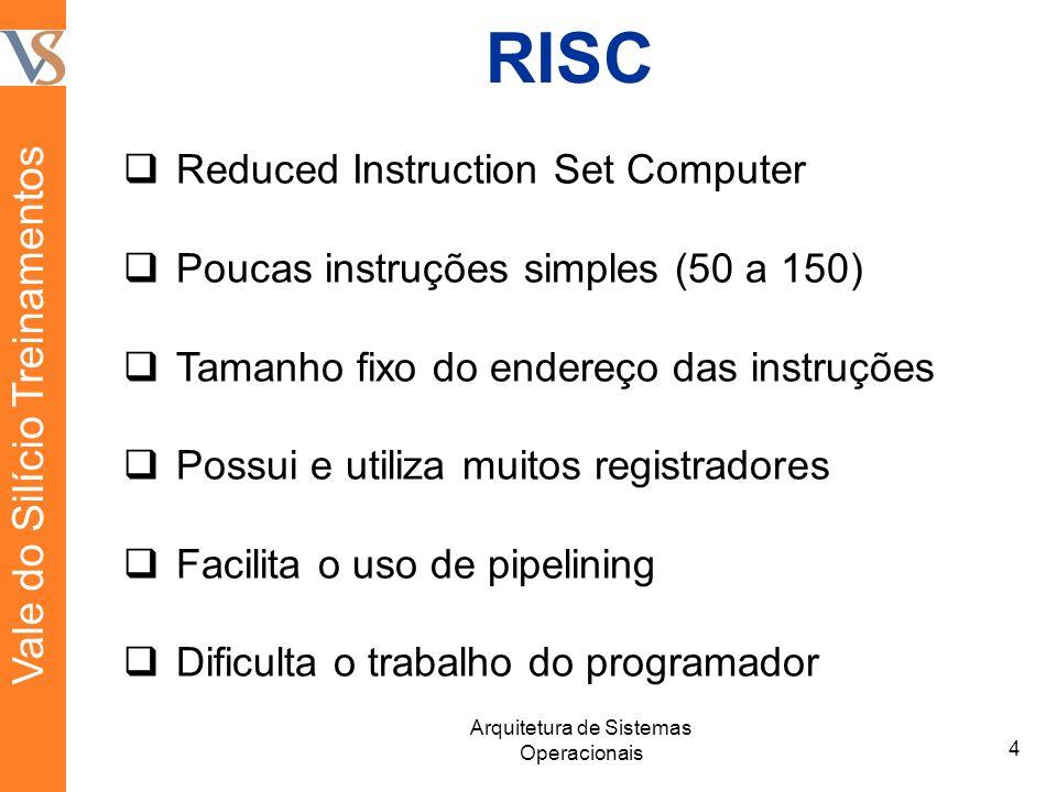 RISC Reduced Instruction Set Computer Poucas instruções simples (50 a 150) Tamanho fixo do endereço das instruções Possui e utiliza muitos registradores Facilita o uso de pipelining Dificulta o trabalho do programador 4 Arquitetura de Sistemas Operacionais Vale do Silício Treinamentos