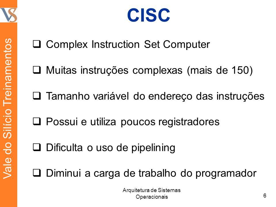 CISC Complex Instruction Set Computer Muitas instruções complexas (mais de 150) Tamanho variável do endereço das instruções Possui e utiliza poucos registradores Dificulta o uso de pipelining Diminui a carga de trabalho do programador 6 Arquitetura de Sistemas Operacionais Vale do Silício Treinamentos
