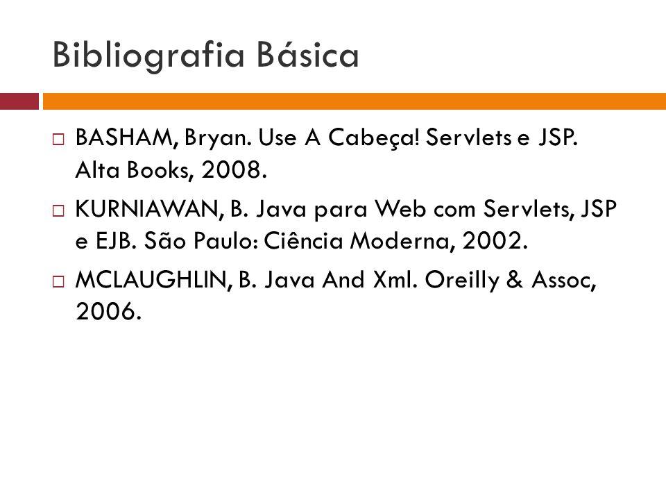Bibliografia Básica BASHAM, Bryan. Use A Cabeça! Servlets e JSP. Alta Books, 2008. KURNIAWAN, B. Java para Web com Servlets, JSP e EJB. São Paulo: Ciê