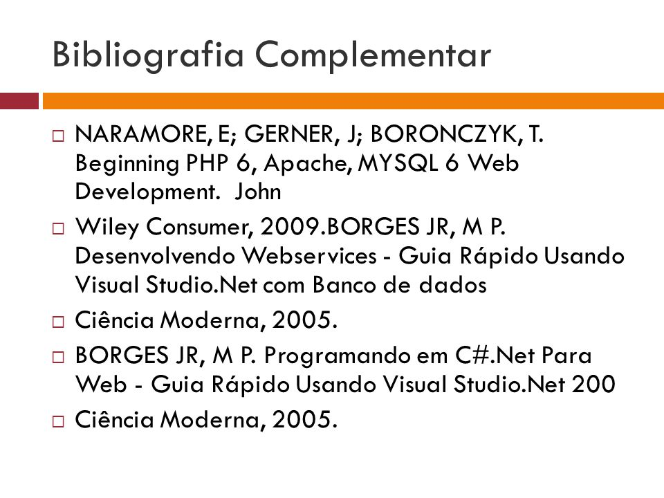 Bibliografia Complementar NARAMORE, E; GERNER, J; BORONCZYK, T. Beginning PHP 6, Apache, MYSQL 6 Web Development. John Wiley Consumer, 2009.BORGES JR,