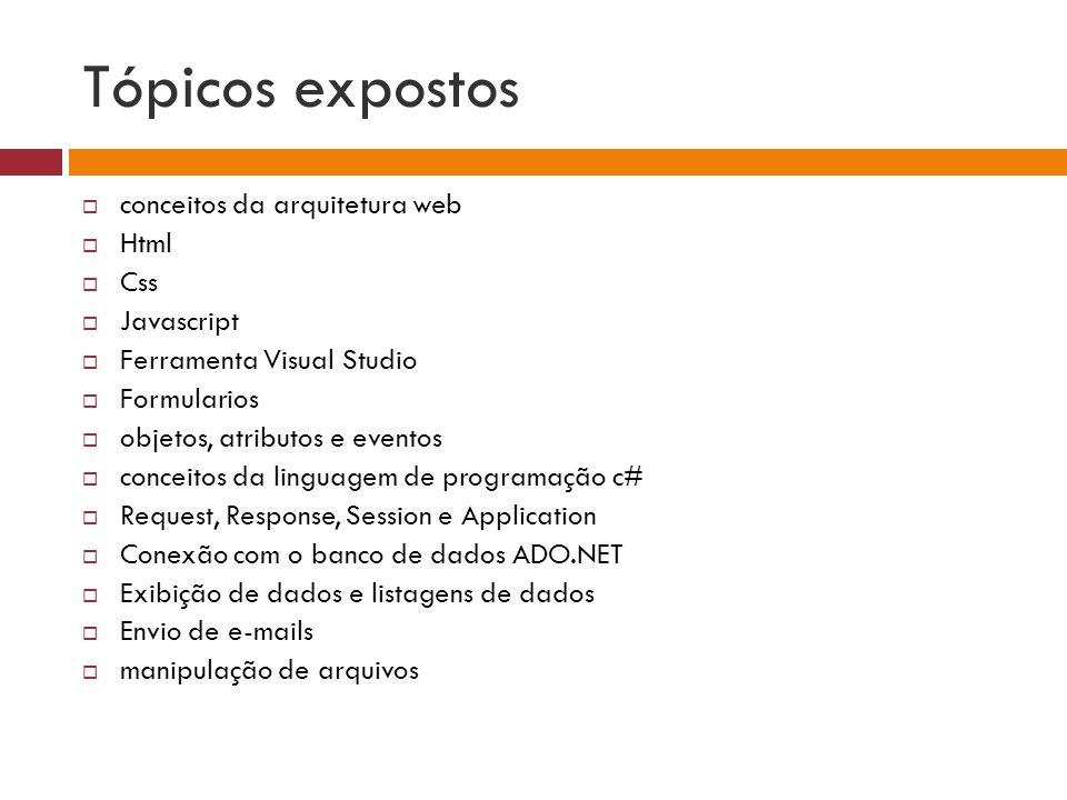 Tópicos expostos conceitos da arquitetura web Html Css Javascript Ferramenta Visual Studio Formularios objetos, atributos e eventos conceitos da linguagem de programação c# Request, Response, Session e Application Conexão com o banco de dados ADO.NET Exibição de dados e listagens de dados Envio de e-mails manipulação de arquivos