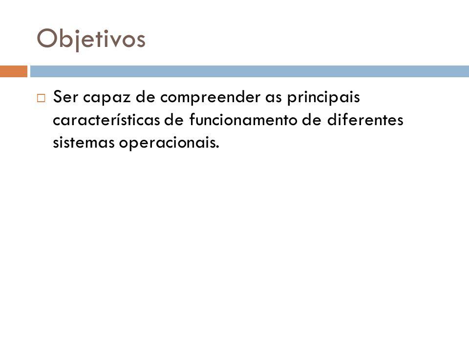 Objetivos Ser capaz de compreender as principais características de funcionamento de diferentes sistemas operacionais.