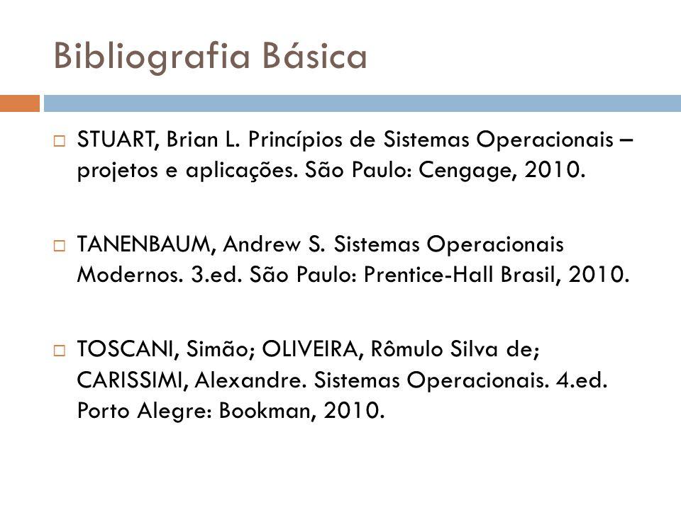 Bibliografia Básica STUART, Brian L. Princípios de Sistemas Operacionais – projetos e aplicações. São Paulo: Cengage, 2010. TANENBAUM, Andrew S. Siste