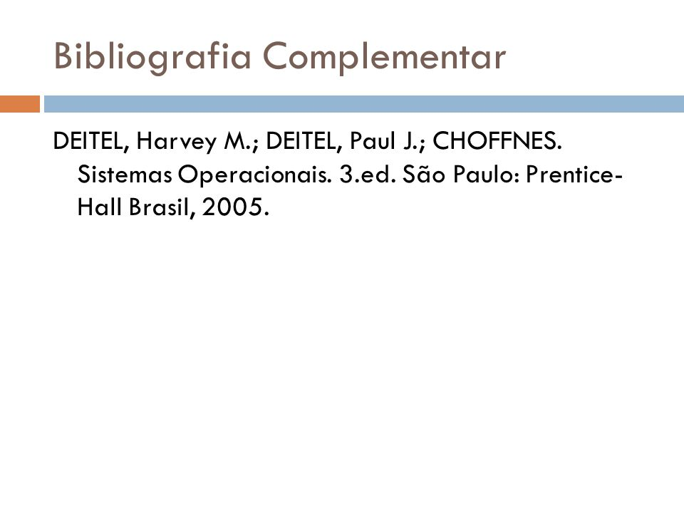 Bibliografia Complementar DEITEL, Harvey M.; DEITEL, Paul J.; CHOFFNES. Sistemas Operacionais. 3.ed. São Paulo: Prentice- Hall Brasil, 2005.