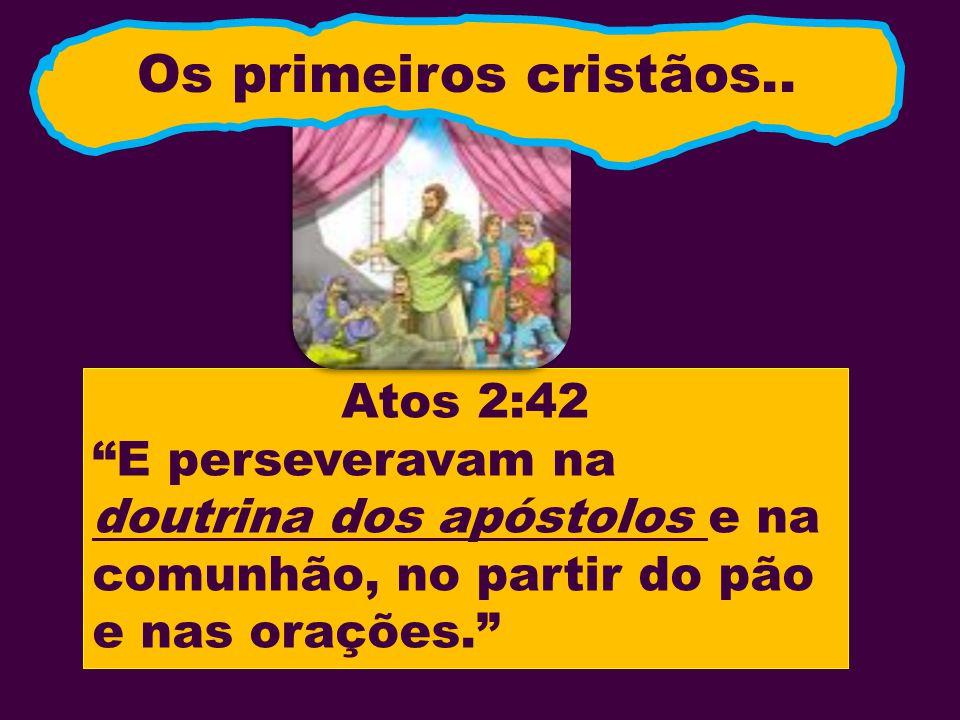 Atos 2:42 E perseveravam na doutrina dos apóstolos e na comunhão, no partir do pão e nas orações. Os primeiros cristãos..
