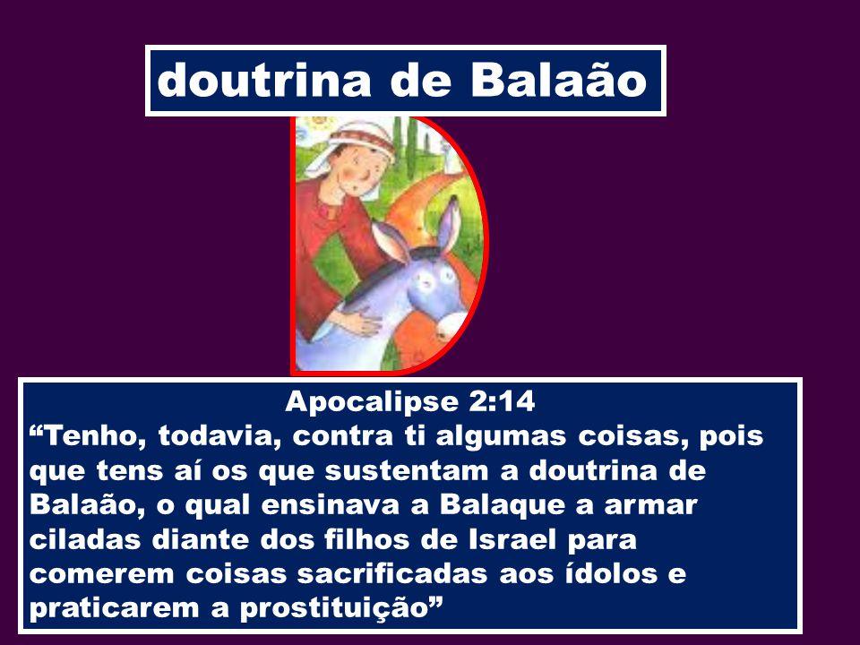 doutrina de Balaão Apocalipse 2:14 Tenho, todavia, contra ti algumas coisas, pois que tens aí os que sustentam a doutrina de Balaão, o qual ensinava a
