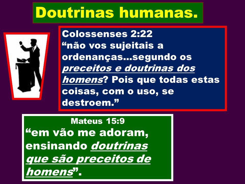 Mateus 15:9 em vão me adoram, ensinando doutrinas que são preceitos de homens. Doutrinas humanas. Colossenses 2:22 não vos sujeitais a ordenanças...se
