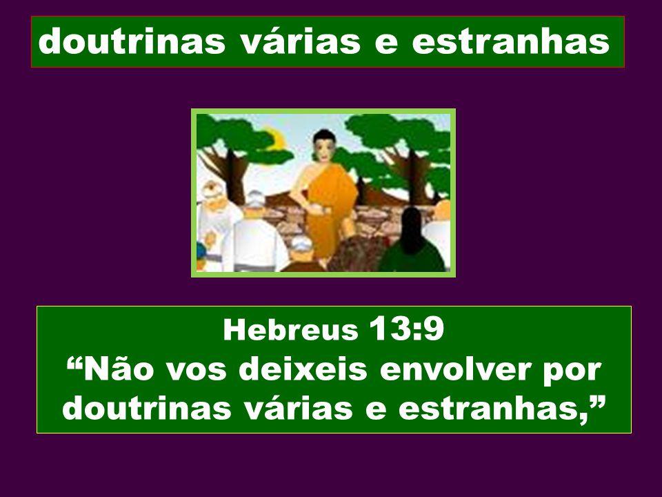 Hebreus 13:9 Não vos deixeis envolver por doutrinas várias e estranhas, doutrinas várias e estranhas