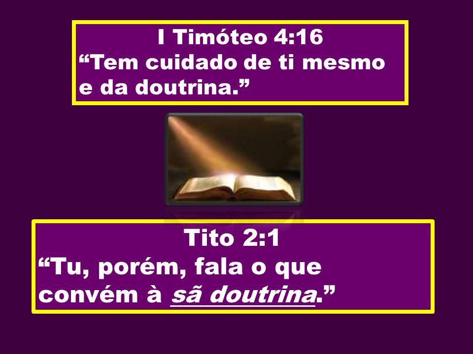 I Timóteo 4:16 Tem cuidado de ti mesmo e da doutrina. Tito 2:1 Tu, porém, fala o que convém à sã doutrina.