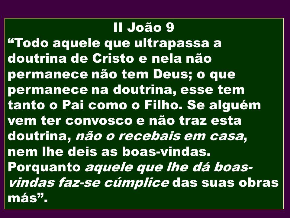 II João 9 Todo aquele que ultrapassa a doutrina de Cristo e nela não permanece não tem Deus; o que permanece na doutrina, esse tem tanto o Pai como o