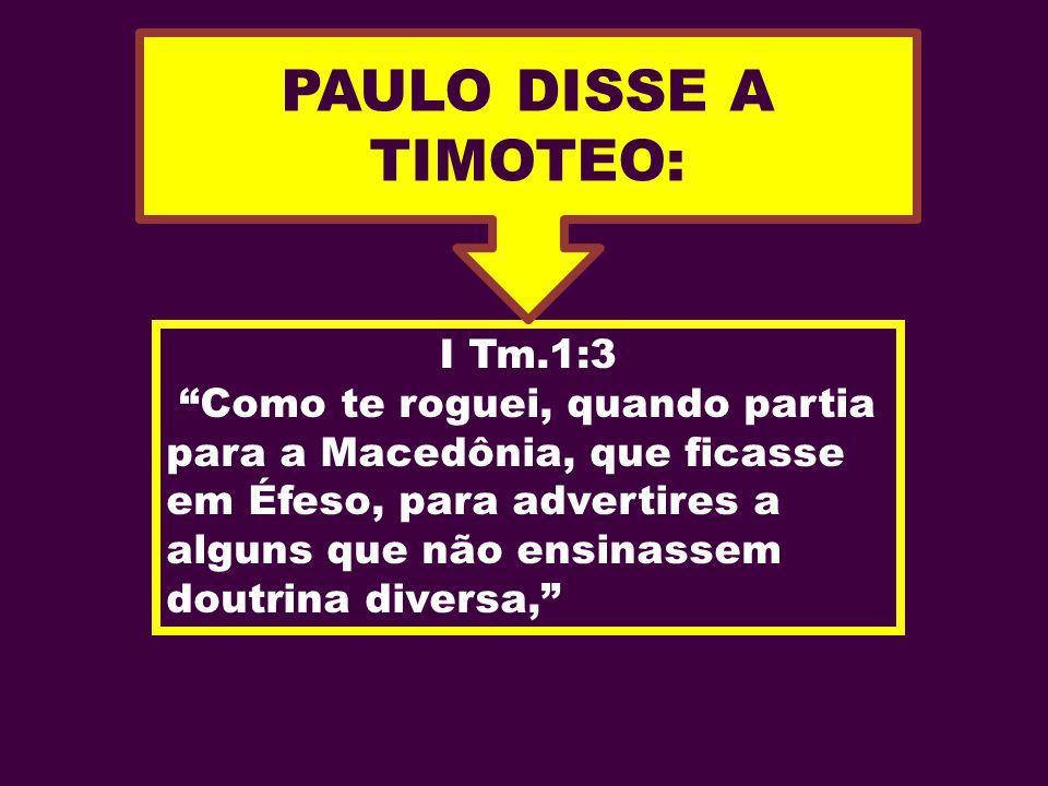 I Tm.1:3 Como te roguei, quando partia para a Macedônia, que ficasse em Éfeso, para advertires a alguns que não ensinassem doutrina diversa, PAULO DIS