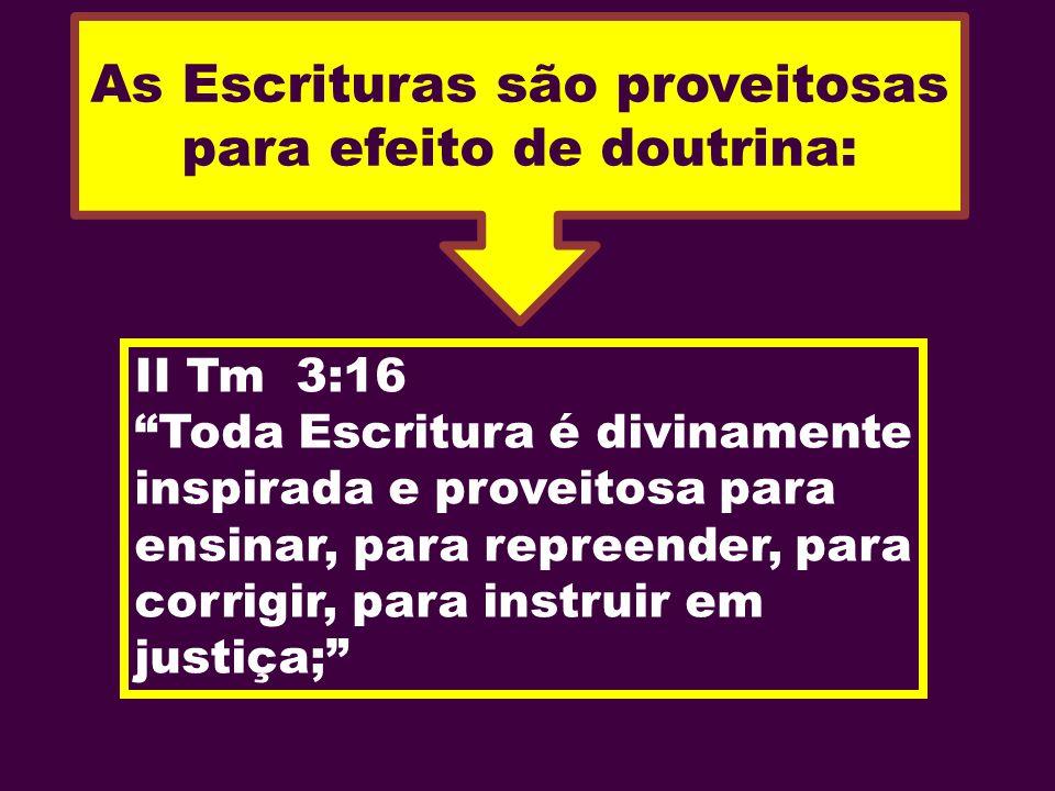 As Escrituras são proveitosas para efeito de doutrina: II Tm 3:16 Toda Escritura é divinamente inspirada e proveitosa para ensinar, para repreender, p