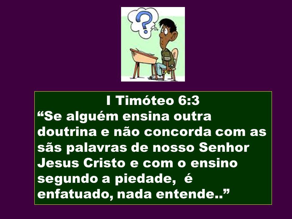 I Timóteo 6:3 Se alguém ensina outra doutrina e não concorda com as sãs palavras de nosso Senhor Jesus Cristo e com o ensino segundo a piedade, é enfa