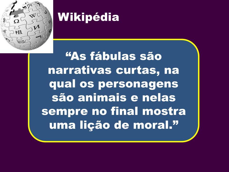 As fábulas são narrativas curtas, na qual os personagens são animais e nelas sempre no final mostra uma lição de moral. Wikipédia