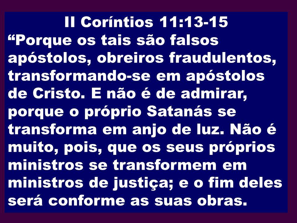 II Coríntios 11:13-15 Porque os tais são falsos apóstolos, obreiros fraudulentos, transformando-se em apóstolos de Cristo. E não é de admirar, porque