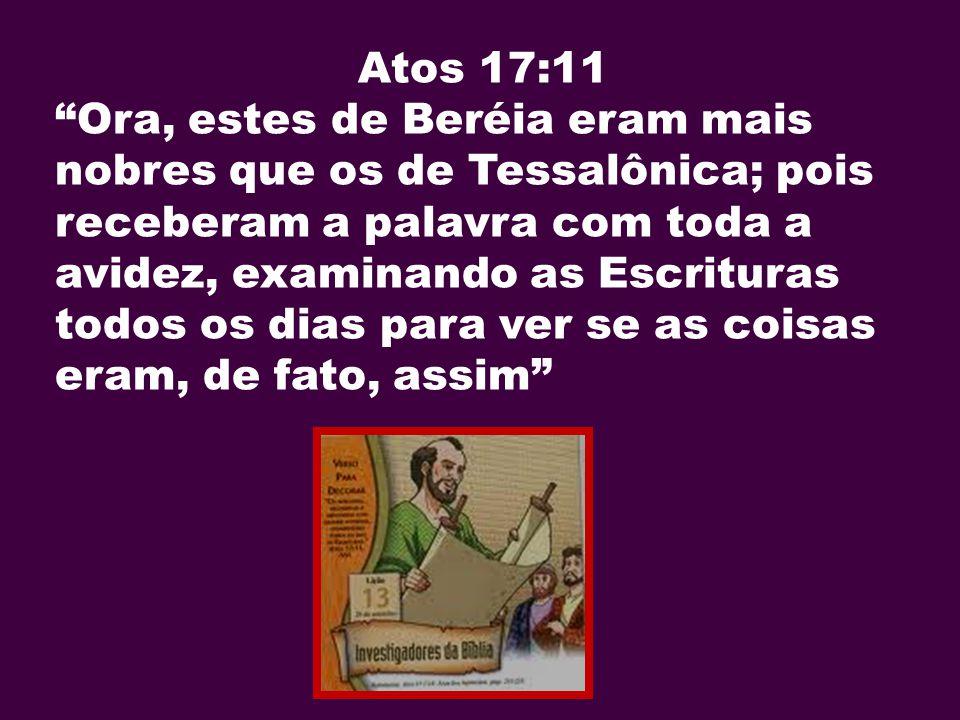 Atos 17:11 Ora, estes de Beréia eram mais nobres que os de Tessalônica; pois receberam a palavra com toda a avidez, examinando as Escrituras todos os