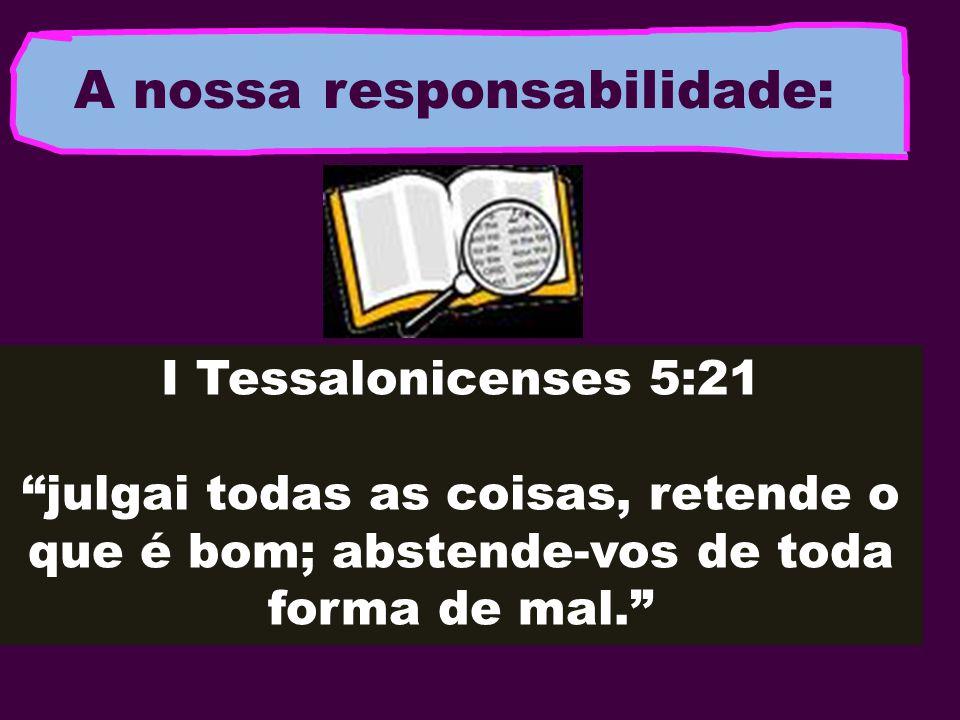 A nossa responsabilidade: I Tessalonicenses 5:21 julgai todas as coisas, retende o que é bom; abstende-vos de toda forma de mal.